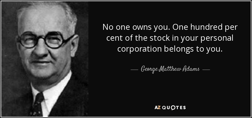 No one owns you. One hundred per cent of the stock in your personal corporation belongs to you. - George Matthew Adams
