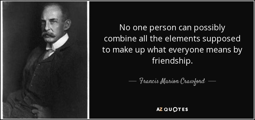 No one person can possibly combine all the elements supposed to make up what everyone means by friendship. - Francis Marion Crawford