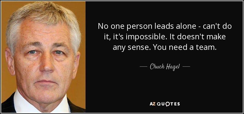 No one person leads alone - can't do it, it's impossible. It doesn't make any sense. You need a team. - Chuck Hagel