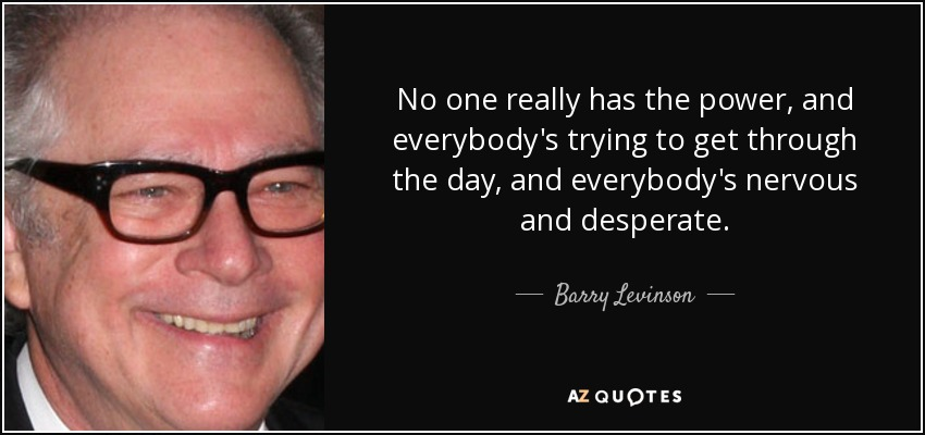 No one really has the power, and everybody's trying to get through the day, and everybody's nervous and desperate. - Barry Levinson