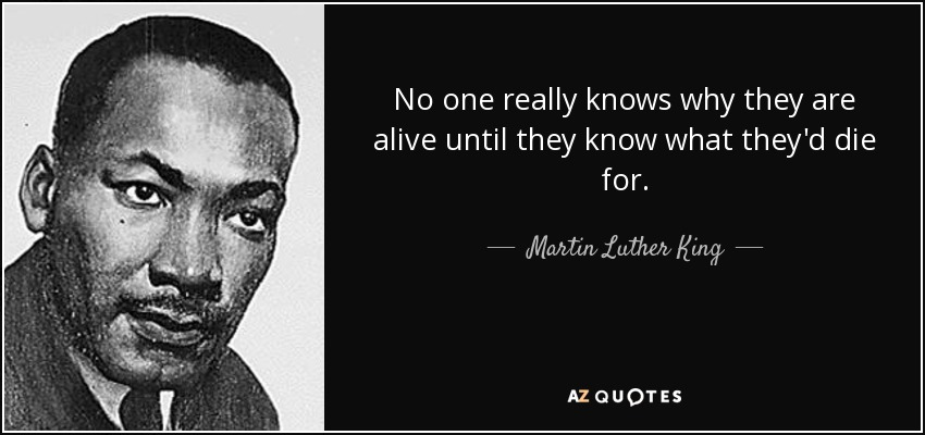 No one really knows why they are alive until they know what they'd die for. - Martin Luther King, Jr.