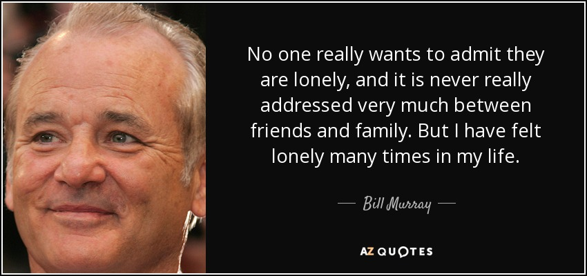 No one really wants to admit they are lonely, and it is never really addressed very much between friends and family. But I have felt lonely many times in my life. - Bill Murray