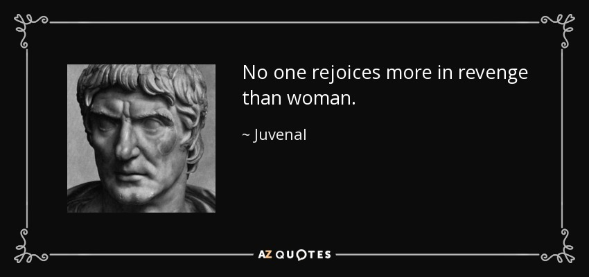 No one rejoices more in revenge than woman. - Juvenal