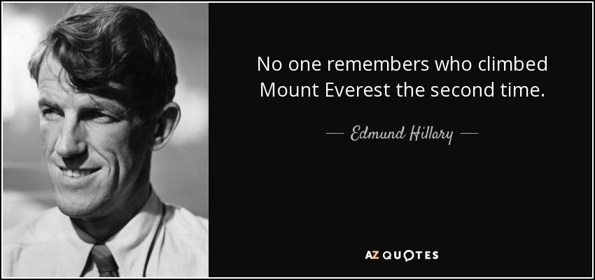 No one remembers who climbed Mount Everest the second time. - Edmund Hillary