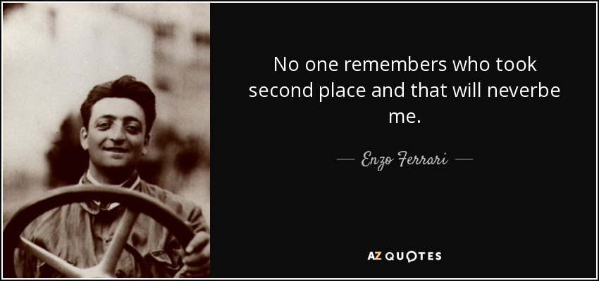No one remembers who took second place and that will neverbe me. - Enzo Ferrari
