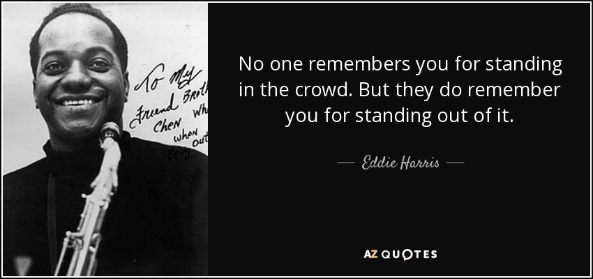 No one remembers you for standing in the crowd . But they do remember you for standing out of it. - Eddie Harris