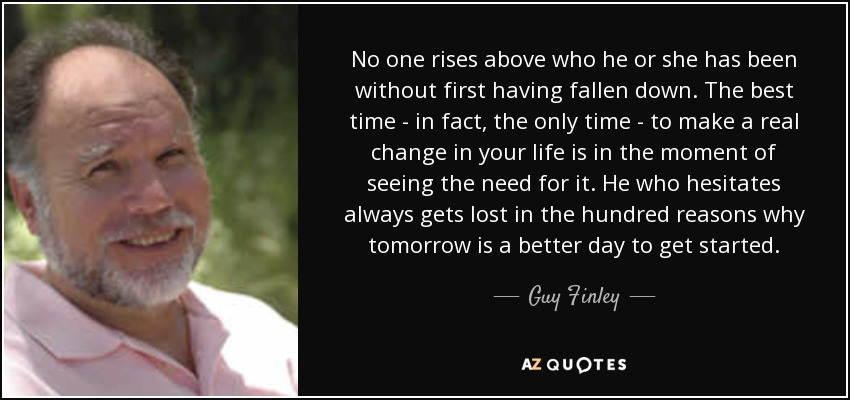 No one rises above who he or she has been without first having fallen down. The best time - in fact, the only time - to make a real change in your life is in the moment of seeing the need for it. He who hesitates always gets lost in the hundred reasons why tomorrow is a better day to get started. - Guy Finley
