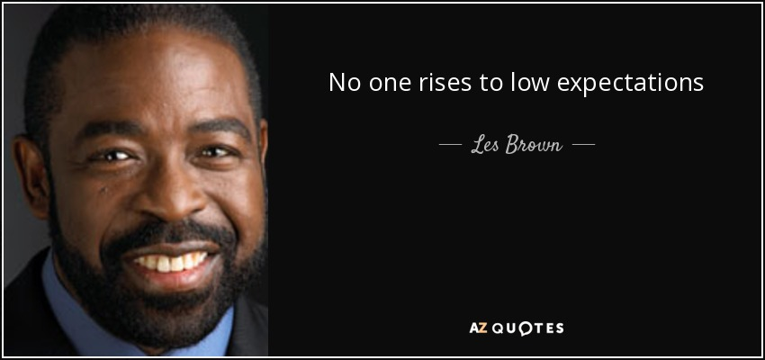 No one rises to low expectations - Les Brown