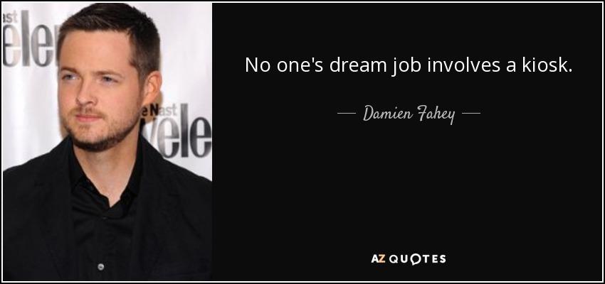 No one's dream job involves a kiosk. - Damien Fahey
