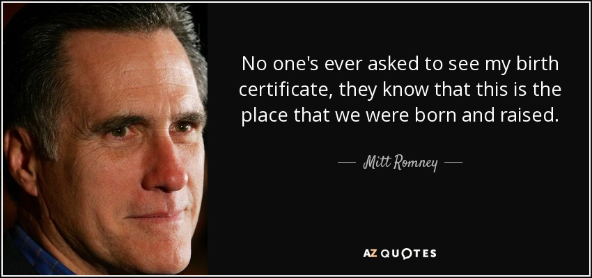 No one's ever asked to see my birth certificate, they know that this is the place that we were born and raised. - Mitt Romney