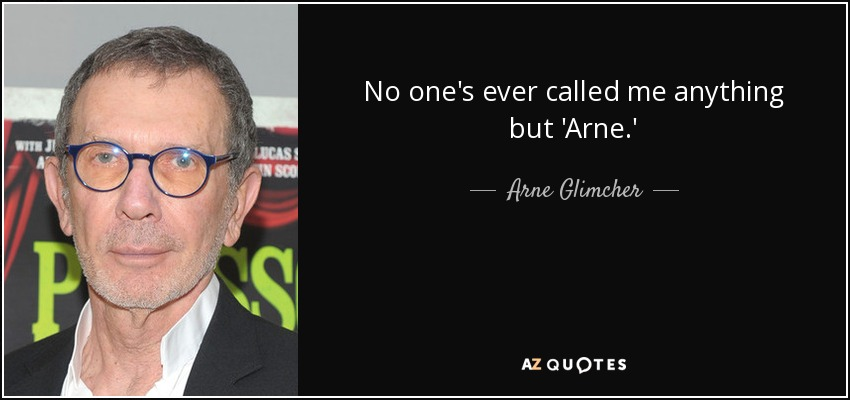 No one's ever called me anything but 'Arne.' - Arne Glimcher