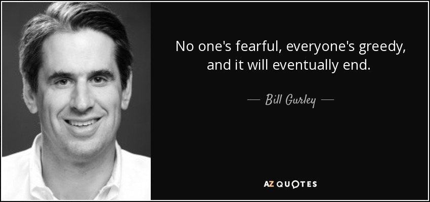 No one's fearful, everyone's greedy, and it will eventually end.  - Bill Gurley