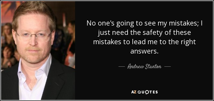 No one's going to see my mistakes; I just need the safety of these mistakes to lead me to the right answers. - Andrew Stanton