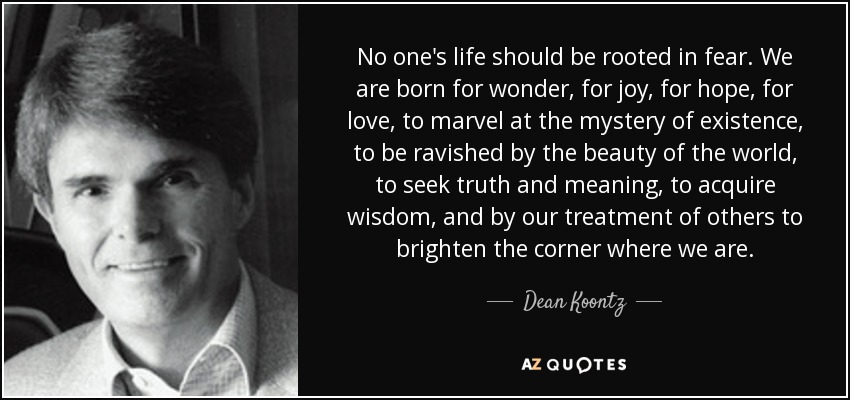 No one's life should be rooted in fear. We are born for wonder, for joy, for hope, for love, to marvel at the mystery of existence, to be ravished by the beauty of the world, to seek truth and meaning, to acquire wisdom, and by our treatment of others to brighten the corner where we are. - Dean Koontz