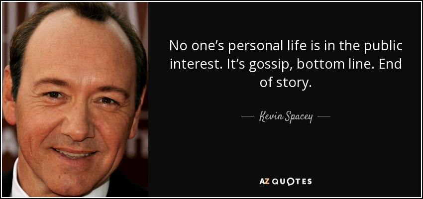 No one's personal life is in the public interest. It's gossip, bottom line. End of story. - Kevin Spacey
