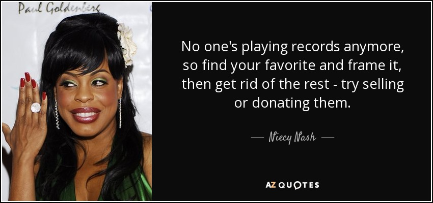 No one's playing records anymore, so find your favorite and frame it, then get rid of the rest - try selling or donating them. - Niecy Nash
