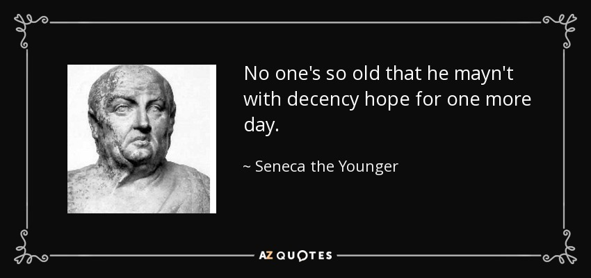 No one's so old that he mayn't with decency hope for one more day. - Seneca the Younger