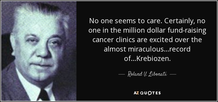 No one seems to care. Certainly, no one in the million dollar fund-raising cancer clinics are excited over the almost miraculous ...record of...Krebiozen. - Roland V. Libonati