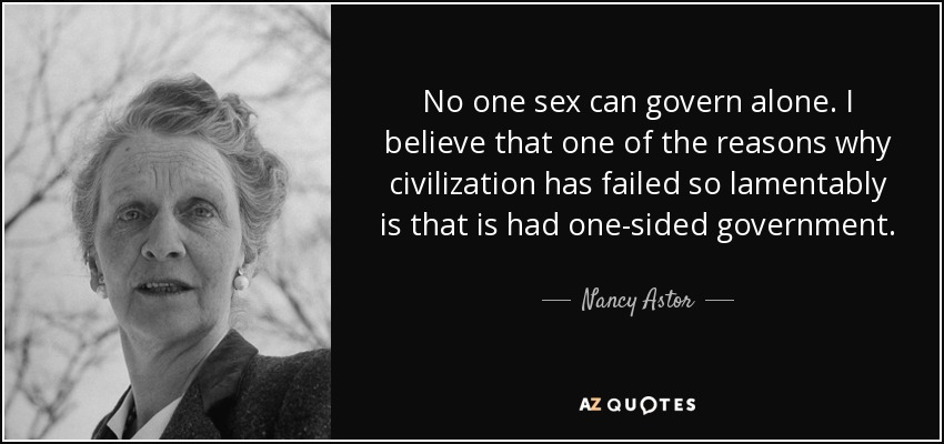 No one sex can govern alone. I believe that one of the reasons why civilization has failed so lamentably is that is had one-sided government. - Nancy Astor