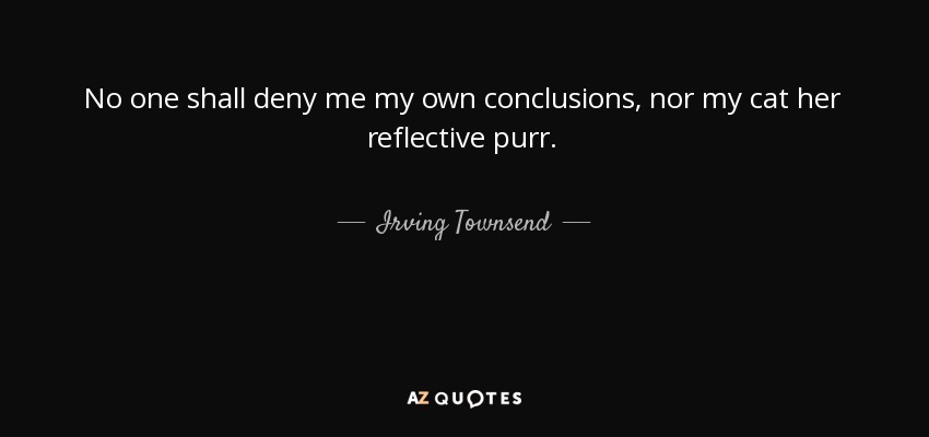 No one shall deny me my own conclusions, nor my cat her reflective purr. - Irving Townsend