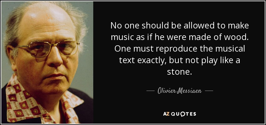 No one should be allowed to make music as if he were made of wood. One must reproduce the musical text exactly, but not play like a stone. - Olivier Messiaen