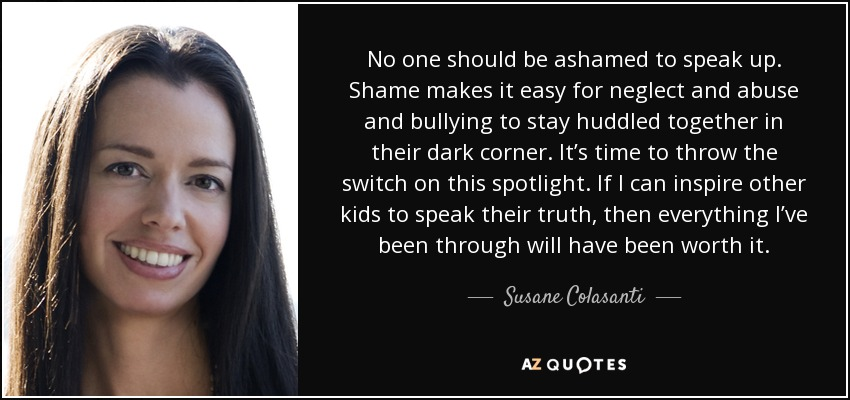 No one should be ashamed to speak up. Shame makes it easy for neglect and abuse and bullying to stay huddled together in their dark corner. It's time to throw the switch on this spotlight. If I can inspire other kids to speak their truth, then everything I've been through will have been worth it. - Susane Colasanti