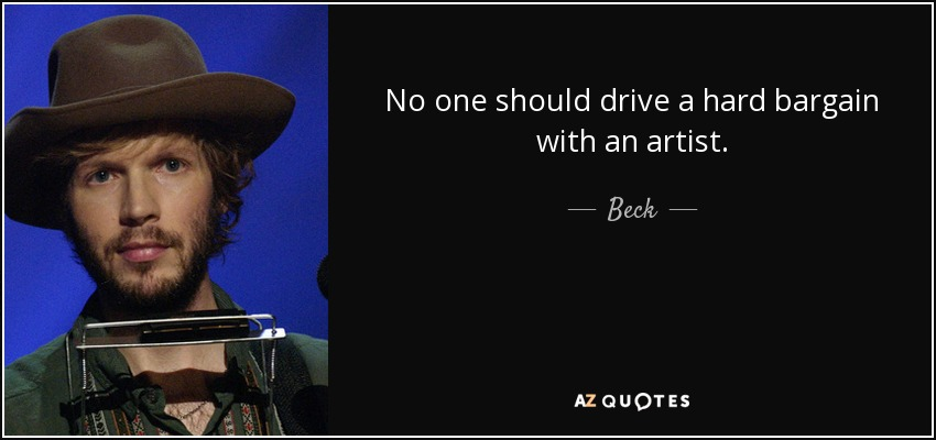 No one should drive a hard bargain with an artist. - Beck