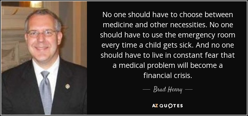 No one should have to choose between medicine and other necessities. No one should have to use the emergency room every time a child gets sick. And no one should have to live in constant fear that a medical problem will become a financial crisis. - Brad Henry