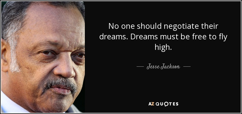 No one should negotiate their dreams. Dreams must be free to fly high. - Jesse Jackson