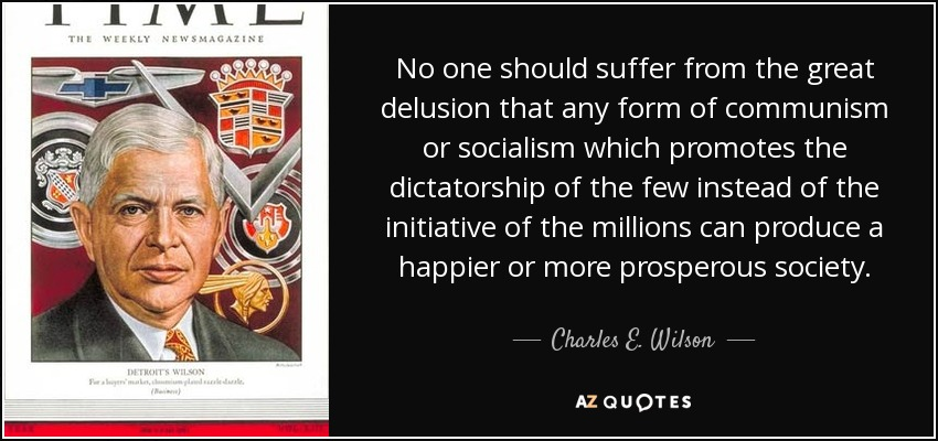 No one should suffer from the great delusion that any form of communism or socialism which promotes the dictatorship of the few instead of the initiative of the millions can produce a happier or more prosperous society. - Charles E. Wilson