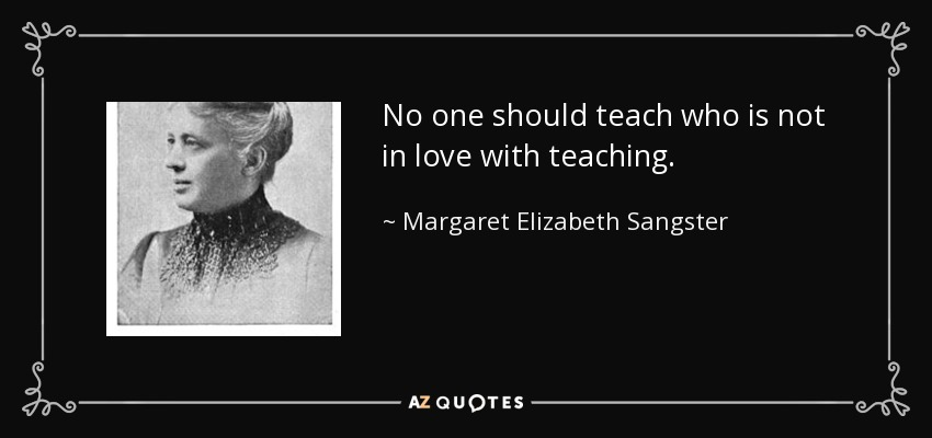 No one should teach who is not in love with teaching. - Margaret Elizabeth Sangster