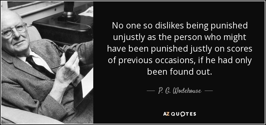 No one so dislikes being punished unjustly as the person who might have been punished justly on scores of previous occasions, if he had only been found out. - P. G. Wodehouse