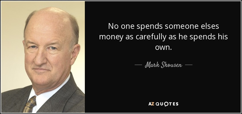 No one spends someone elses money as carefully as he spends his own. - Mark Skousen