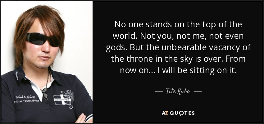 No one stands on the top of the world. Not you, not me, not even gods. But the unbearable vacancy of the throne in the sky is over. From now on... I will be sitting on it. - Tite Kubo