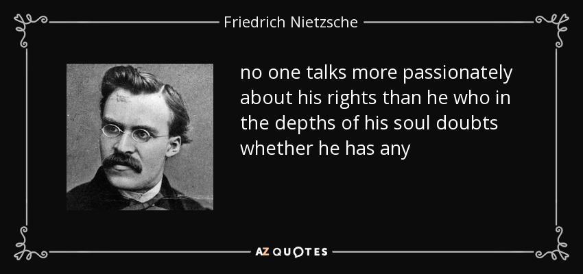 no one talks more passionately about his rights than he who in the depths of his soul doubts whether he has any - Friedrich Nietzsche