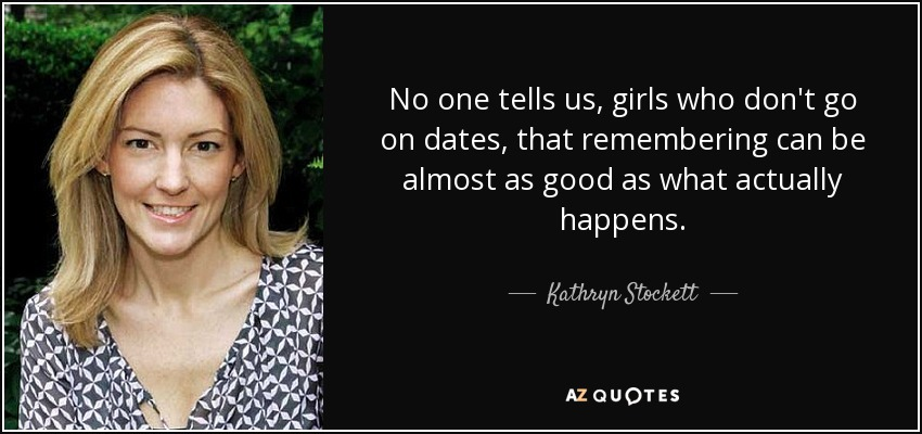 No one tells us, girls who don't go on dates, that remembering can be almost as good as what actually happens. - Kathryn Stockett