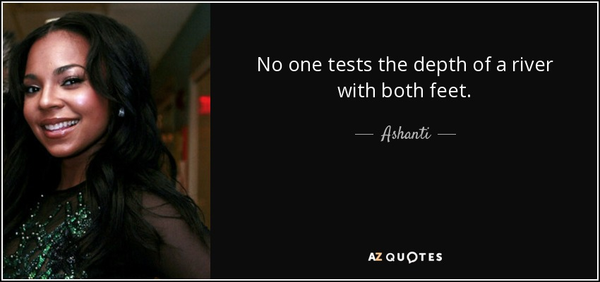 No one tests the depth of a river with both feet. - Ashanti