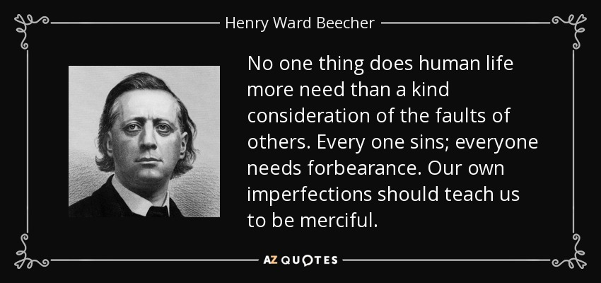 No one thing does human life more need than a kind consideration of the faults of others. Every one sins; everyone needs forbearance. Our own imperfections should teach us to be merciful. - Henry Ward Beecher