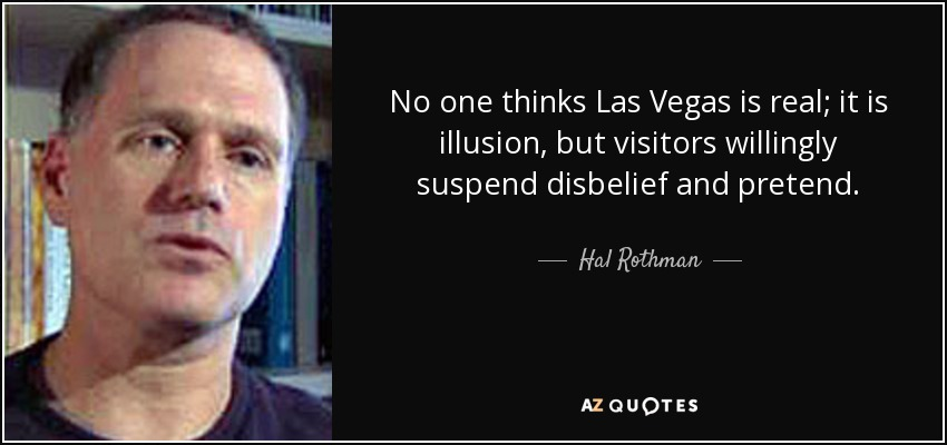 No one thinks Las Vegas is real; it is illusion, but visitors willingly suspend disbelief and pretend. - Hal Rothman