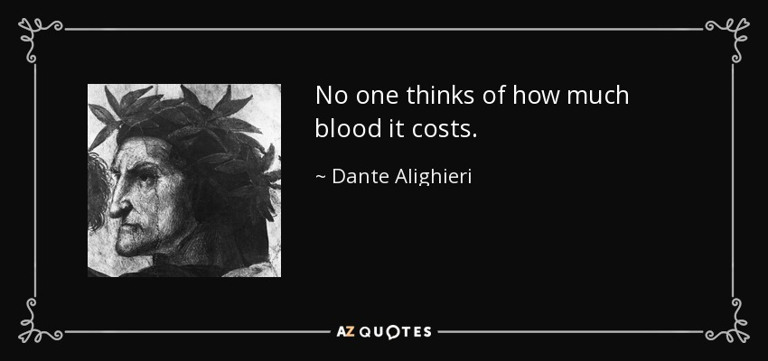 No one thinks of how much blood it costs. - Dante Alighieri