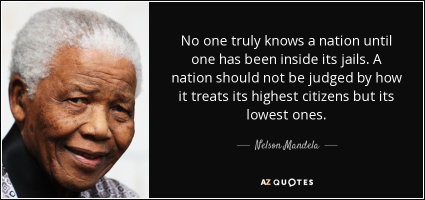 No one truly knows a nation until one has been inside its jails. A nation should not be judged by how it treats its highest citizens but its lowest ones. - Nelson Mandela