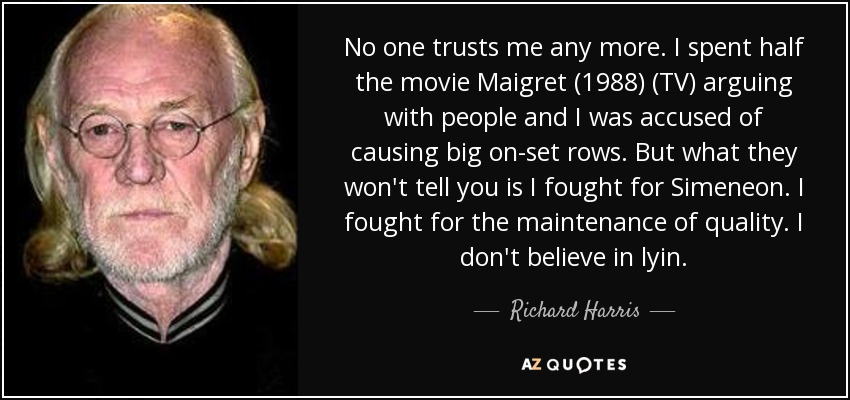 No one trusts me any more. I spent half the movie Maigret (1988) (TV) arguing with people and I was accused of causing big on-set rows. But what they won't tell you is I fought for Simeneon. I fought for the maintenance of quality. I don't believe in lyin. - Richard Harris