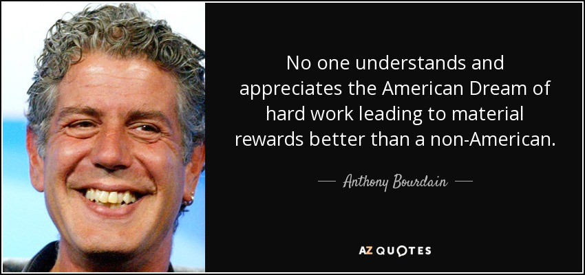 No one understands and appreciates the American Dream of hard work leading to material rewards better than a non-American. - Anthony Bourdain