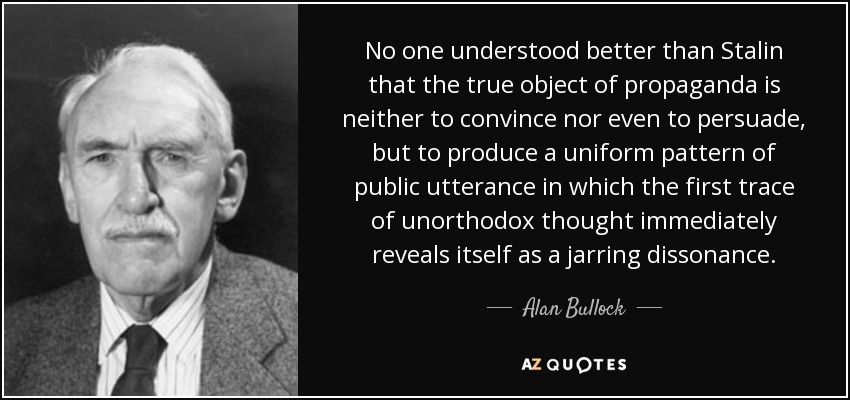 No one understood better than Stalin that the true object of propaganda is neither to convince nor even to persuade, but to produce a uniform pattern of public utterance in which the first trace of unorthodox thought immediately reveals itself as a jarring dissonance. - Alan Bullock