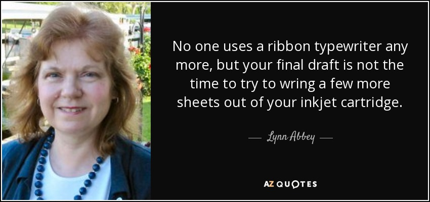 No one uses a ribbon typewriter any more, but your final draft is not the time to try to wring a few more sheets out of your inkjet cartridge. - Lynn Abbey