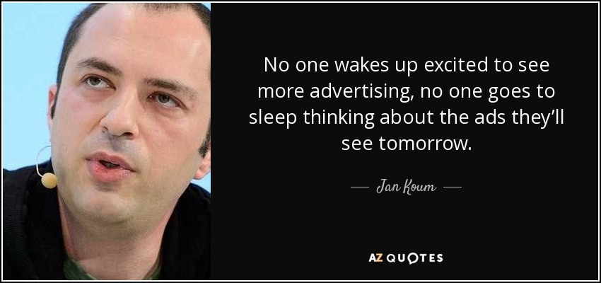 No one wakes up excited to see more advertising, no one goes to sleep thinking about the ads they'll see tomorrow. - Jan Koum
