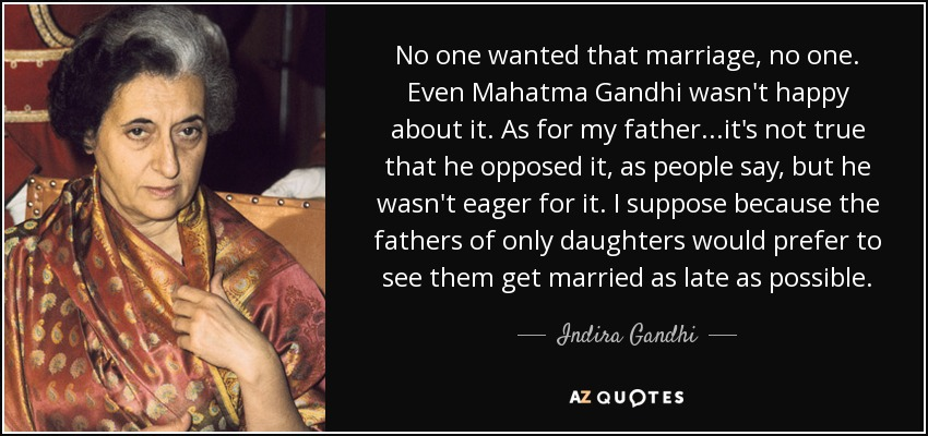 No one wanted that marriage, no one. Even Mahatma Gandhi wasn't happy about it. As for my father...it's not true that he opposed it, as people say, but he wasn't eager for it. I suppose because the fathers of only daughters would prefer to see them get married as late as possible. - Indira Gandhi