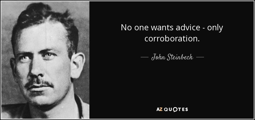 No one wants advice - only corroboration. - John Steinbeck