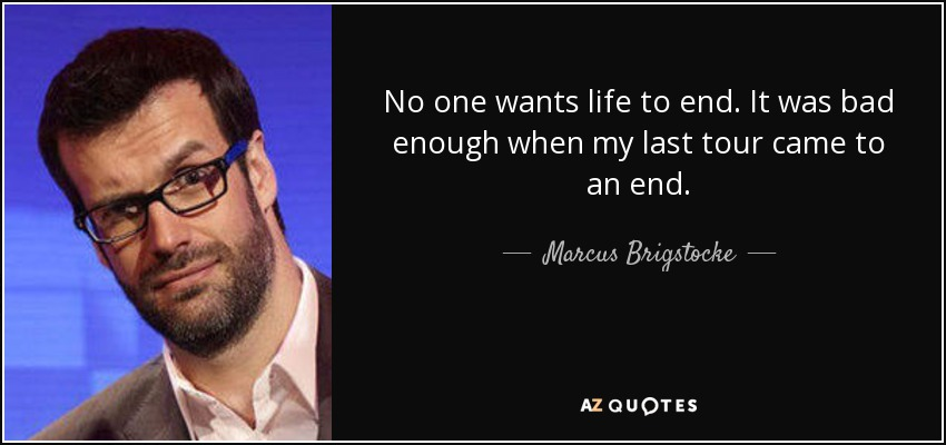 No one wants life to end. It was bad enough when my last tour came to an end. - Marcus Brigstocke