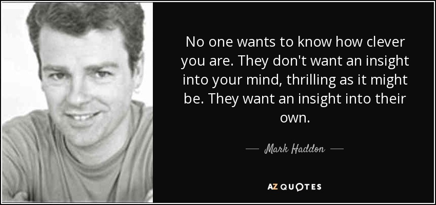 No one wants to know how clever you are. They don't want an insight into your mind, thrilling as it might be. They want an insight into their own. - Mark Haddon